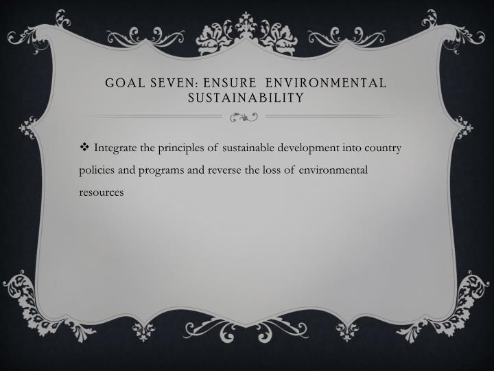 GOAL SEVEN: ENSURE  ENVIRONMENTAL SUSTAINABILITY