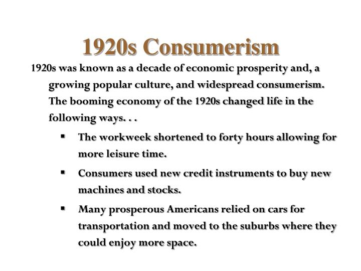 1920s was known as a decade of economic prosperity and, a growing popular culture, and widespread consumerism. The booming economy of the 1920s changed life in the following ways. . .