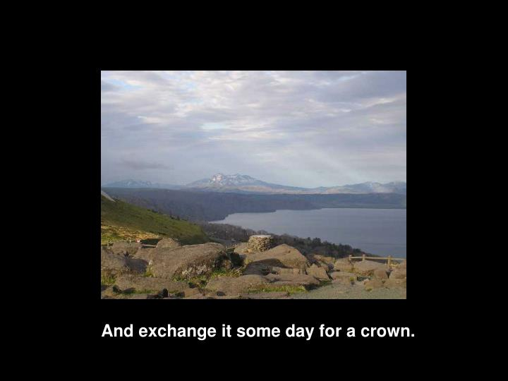 And exchange it some day for a crown.