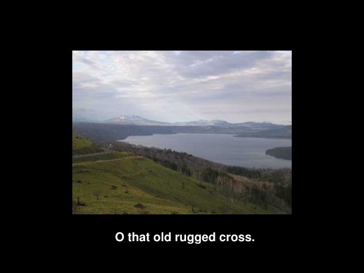 O that old rugged cross.