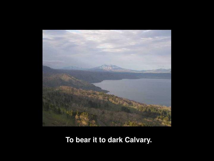 To bear it to dark Calvary.