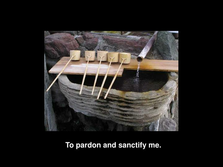 To pardon and sanctify me.