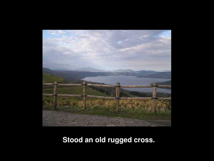 Stood an old rugged cross