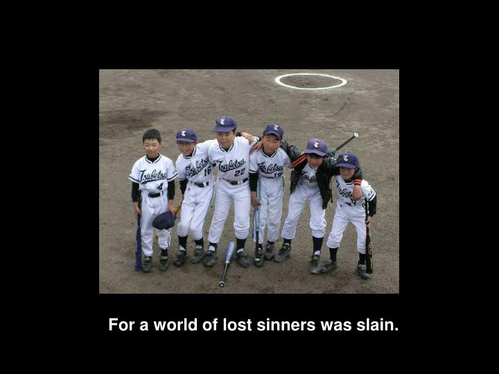 For a world of lost sinners was slain