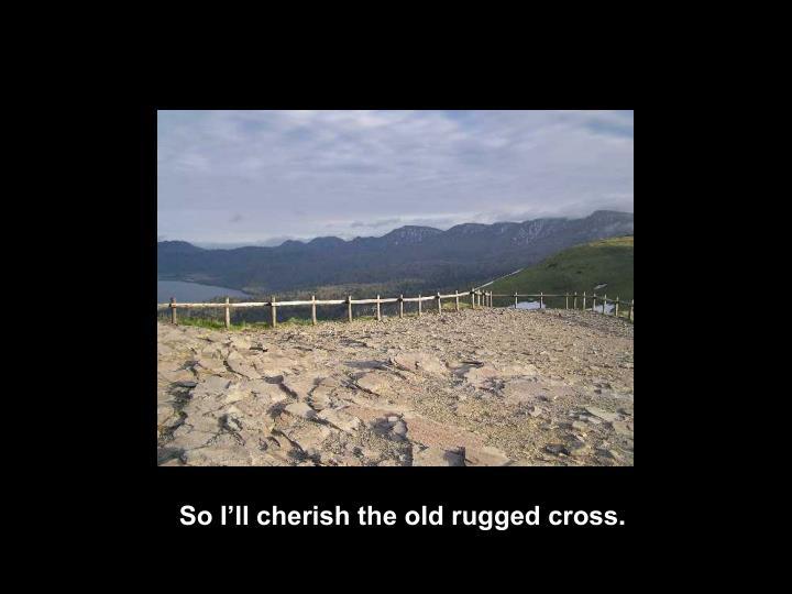 So I'll cherish the old rugged cross