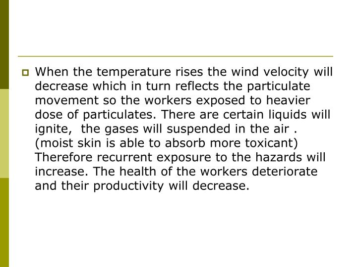 When the temperature rises the wind velocity will decrease which in turn reflects the particulate movement so the workers exposed to heavier dose of particulates. There are certain liquids will ignite,  the gases will suspended in the air . (moist skin is able to absorb more toxicant) Therefore recurrent exposure to the hazards will increase. The health of the workers deteriorate and their productivity will decrease.