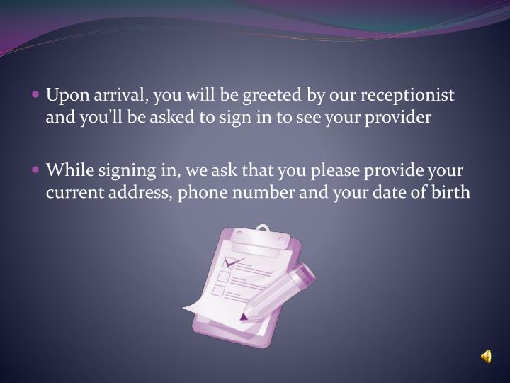 Upon arrival, you will be greeted by our receptionist and you'll be asked to sign in to see your p...