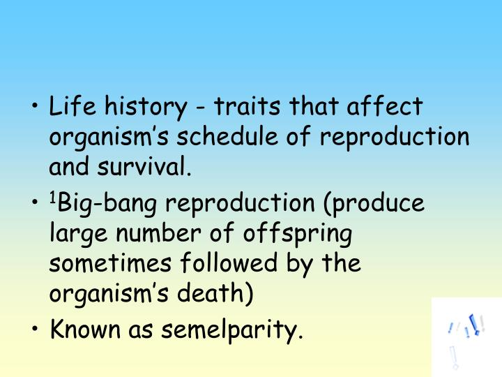 Life history - traits that affect organism's schedule of reproduction and survival.