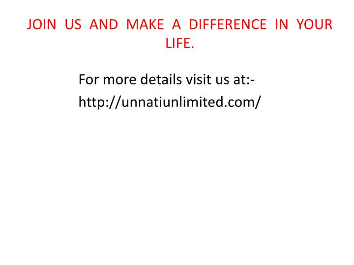 JOIN US AND MAKE A DIFFERENCE IN YOUR LIFE.