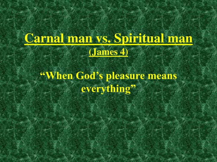 Carnal man vs spiritual man james 4 when god s pleasure means everything