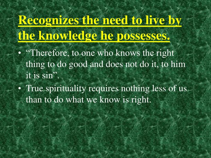 Recognizes the need to live by the knowledge he possesses.