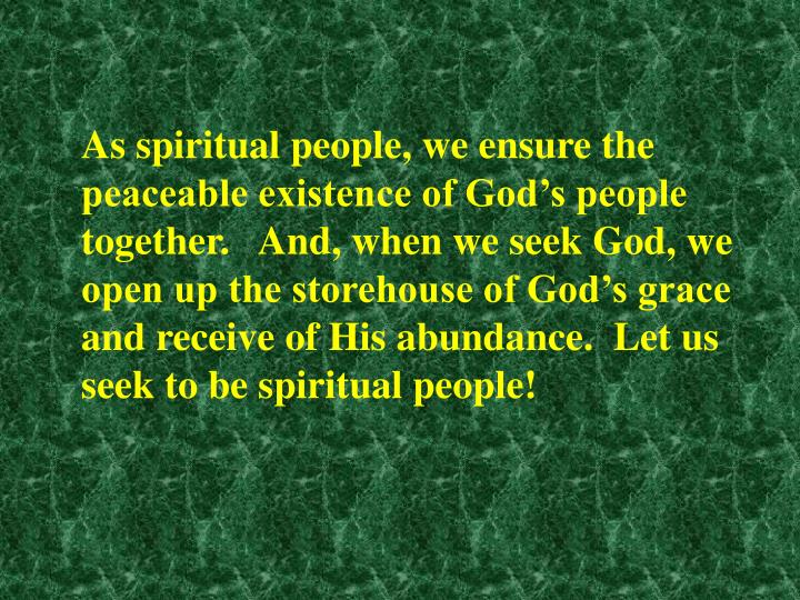 As spiritual people, we ensure the peaceable existence of God's people together.   And, when we seek God, we open up the storehouse of God's grace and receive of His abundance.  Let us seek to be spiritual people!
