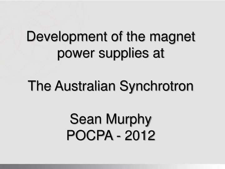 Development of the magnet power supplies at the australian synchrotron sean murphy pocpa 2012