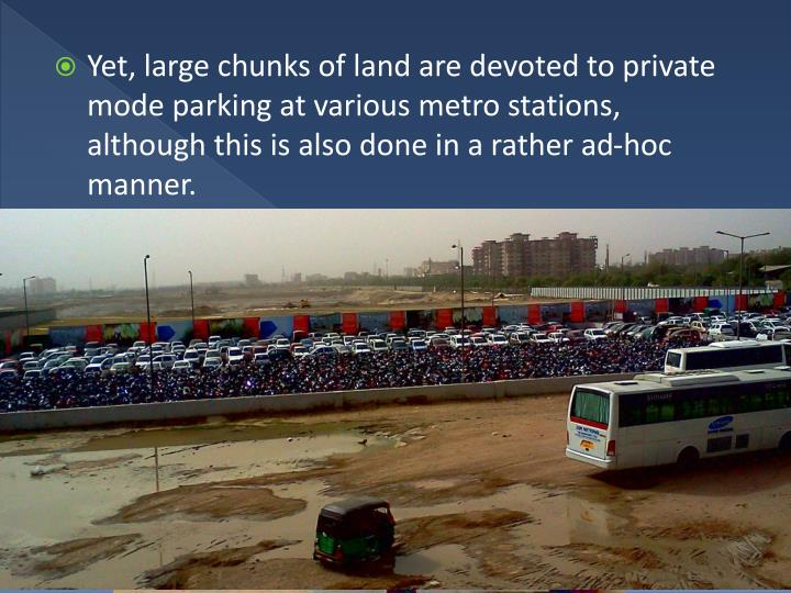 Yet, large chunks of land are devoted to private mode parking at various metro stations, although this is also done in a rather ad-hoc manner.