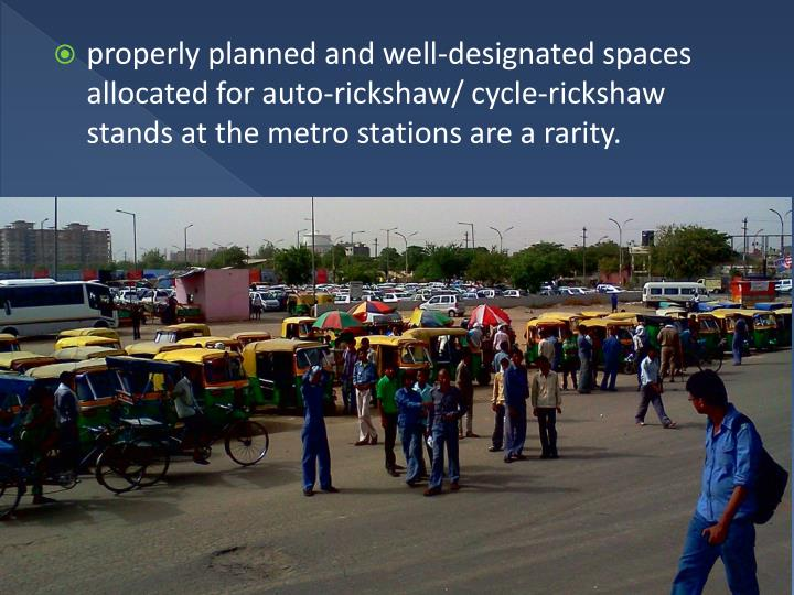 properly planned and well-designated spaces allocated for auto-rickshaw/ cycle-rickshaw stands at the metro stations are a rarity.