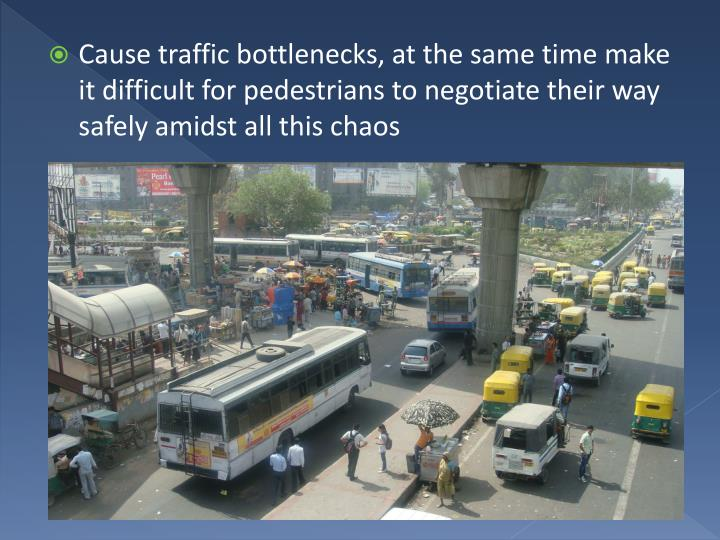 Cause traffic bottlenecks, at the same time make it difficult for pedestrians to negotiate their way safely amidst all this chaos