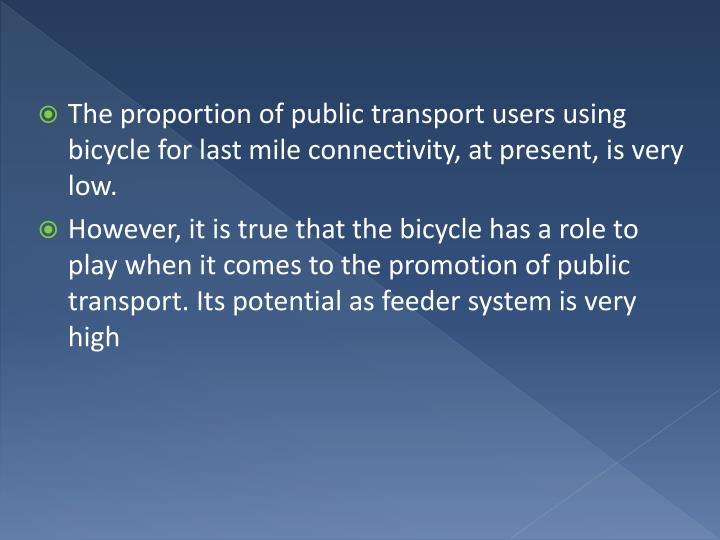 The proportion of public transport users using bicycle for last mile connectivity, at present, is very low.
