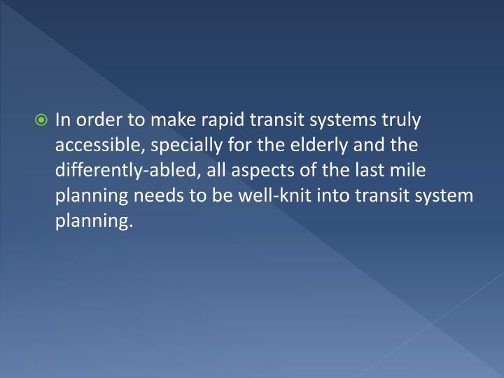 In order to make rapid transit systems truly accessible, specially for the elderly and the differently-abled, all aspects of the last mile planning needs to be well-knit into transit system planning.