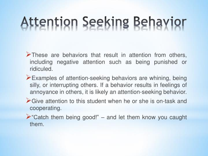 These are behaviors that result in attention from others, including negative attention such as being punished or ridiculed.