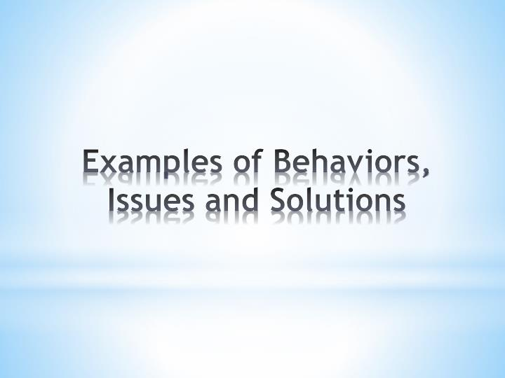 Examples of Behaviors, Issues and Solutions