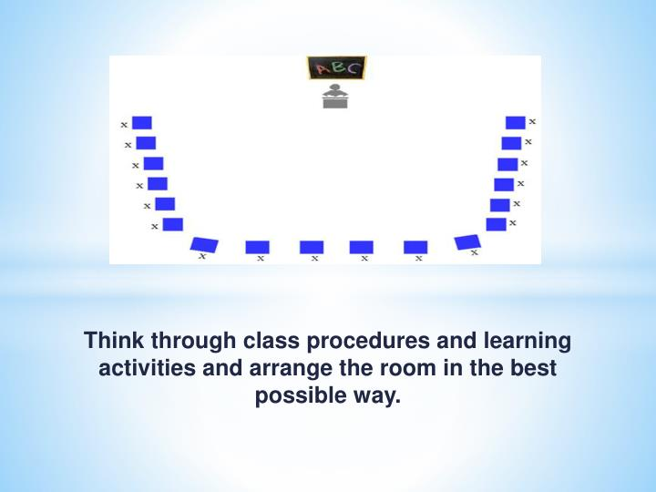 Think through class procedures and learning activities and arrange the room in the best possible way