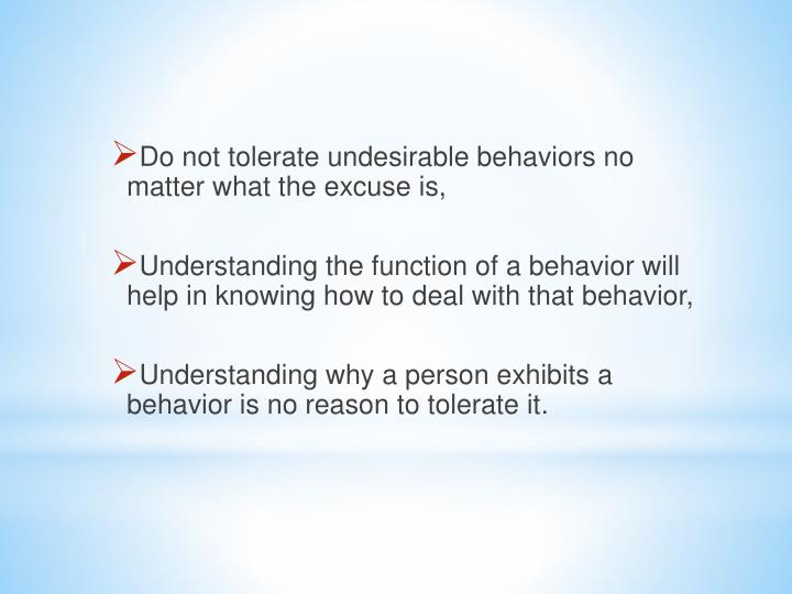 Do not tolerate undesirable behaviors no matter what the