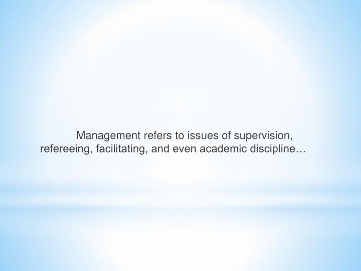 Management refers to issues of supervision, refereeing, facilitating, and even academic discipline…