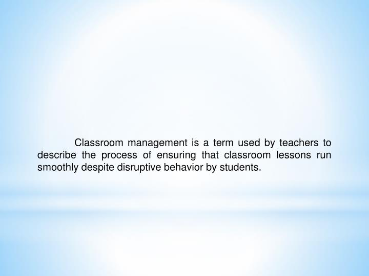 Classroom management is a term used by teachers to describe the process of ensuring that classroom lessons run smoothly despite disruptive behavior by students.