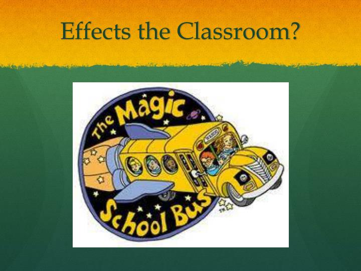 Effects the Classroom?
