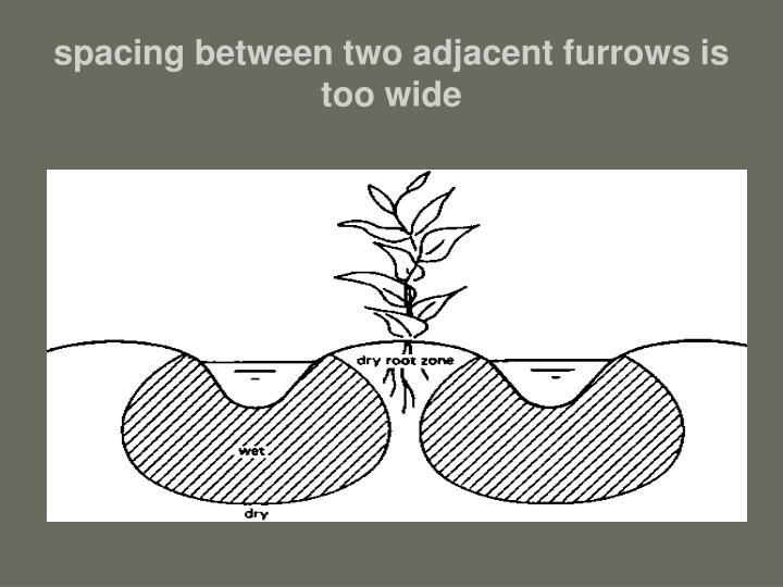 spacing between two adjacent furrows is too wide