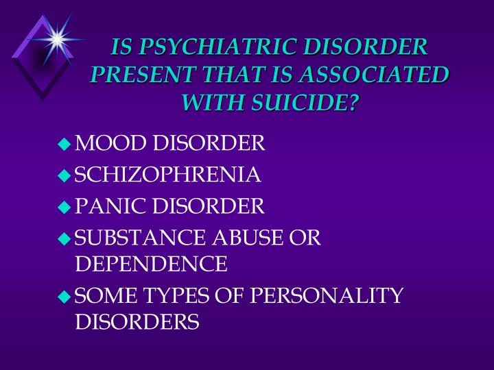 IS PSYCHIATRIC DISORDER PRESENT THAT IS ASSOCIATED WITH SUICIDE?