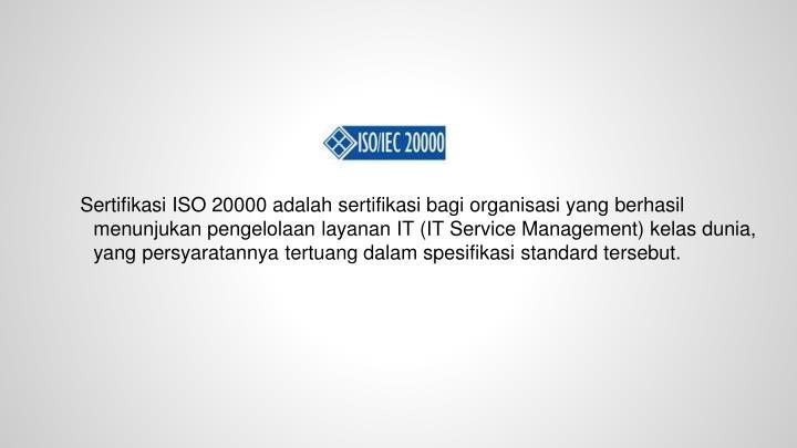 Sertifikasi ISO 20000 adalah sertifikasi bagi organisasi yang berhasil menunjukan pengelolaan layanan IT (IT Service Management) kelas dunia, yang persyaratannya tertuang dalam spesifikasi standard tersebut.