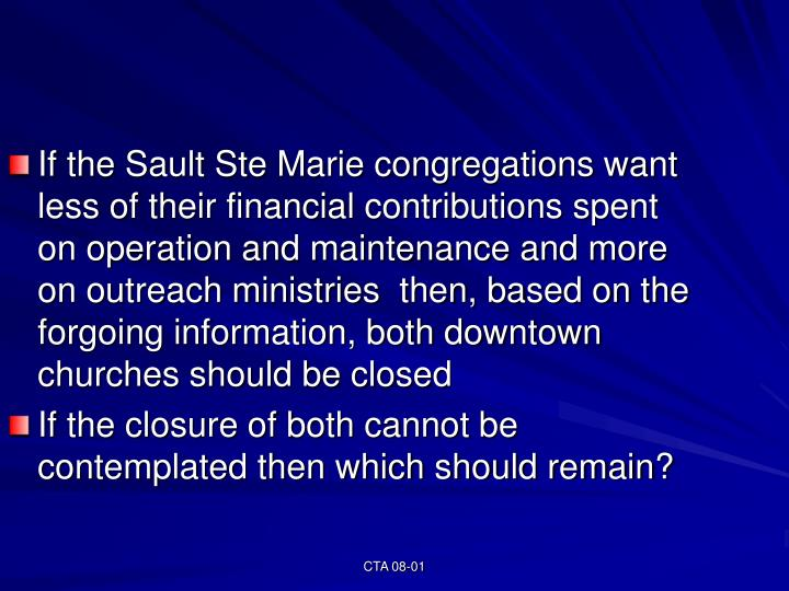 If the Sault Ste Marie congregations want less of their financial contributions spent on operation and maintenance and more on outreach ministries  then, based on the forgoing information, both downtown churches should be closed