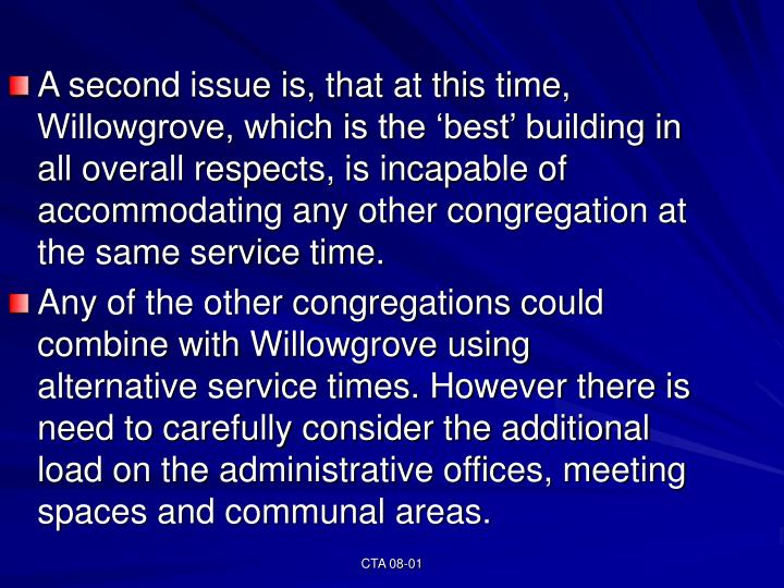 A second issue is, that at this time, Willowgrove, which is the 'best' building in all overall respects, is incapable of accommodating any other congregation at the same service time.