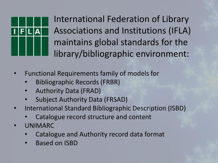 International Federation of Library Associations and Institutions (IFLA) maintains global standards for the library/bibliographic environment: