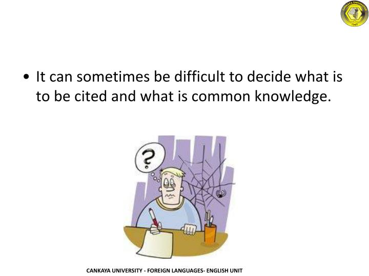 It can sometimes be difficult to decide what is to be cited and what is common knowledge.