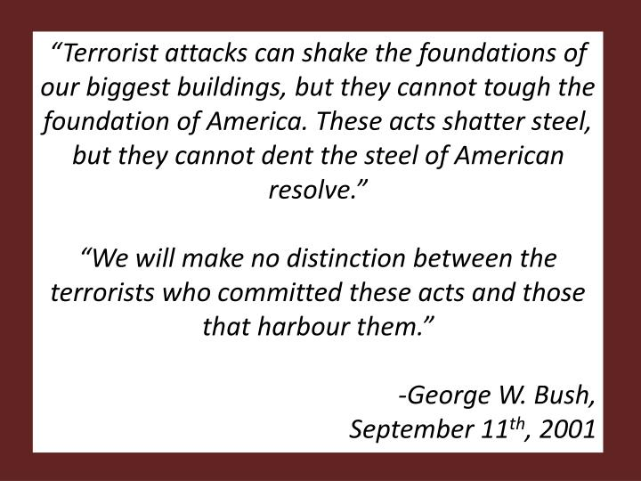 """""""Terrorist attacks can shake the foundations of our biggest buildings, but they cannot tough the foundation of America. These acts shatter steel, but they cannot dent the steel of American resolve."""""""