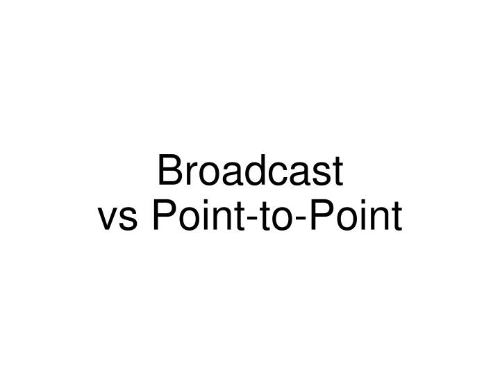 Broadcast vs point to point
