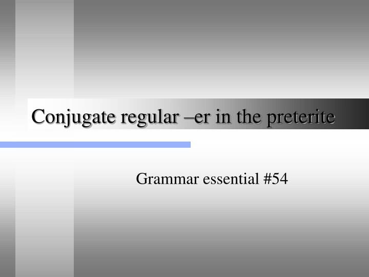 Conjugate regular er in the preterite