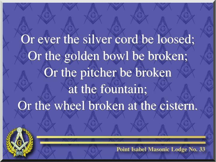 Or ever the silver cord be loosed;