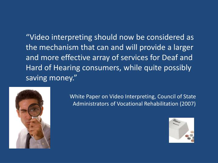 """Video interpreting should now be considered as the mechanism that can and will provide a larger and more effective array of services for Deaf and Hard of Hearing consumers, while quite possibly saving money."""