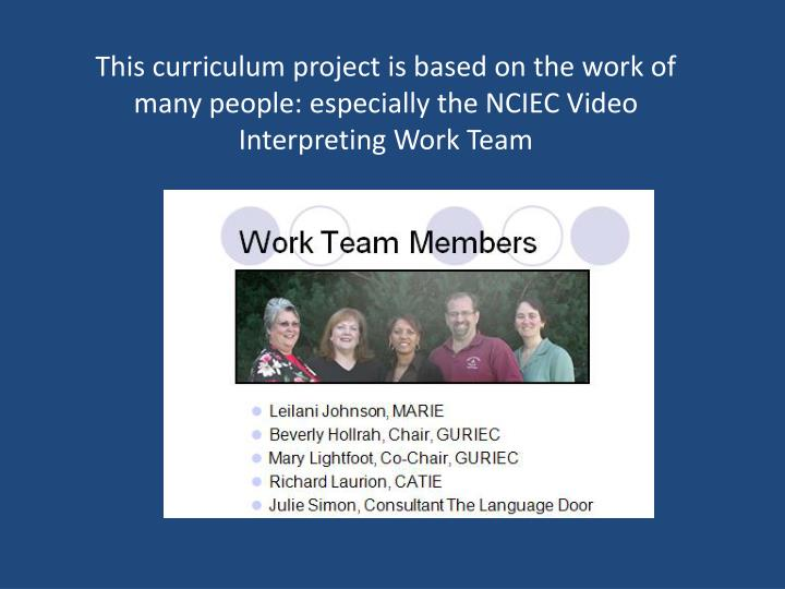 This curriculum project is based on the work of many people: especially the NCIEC Video Interpreting...