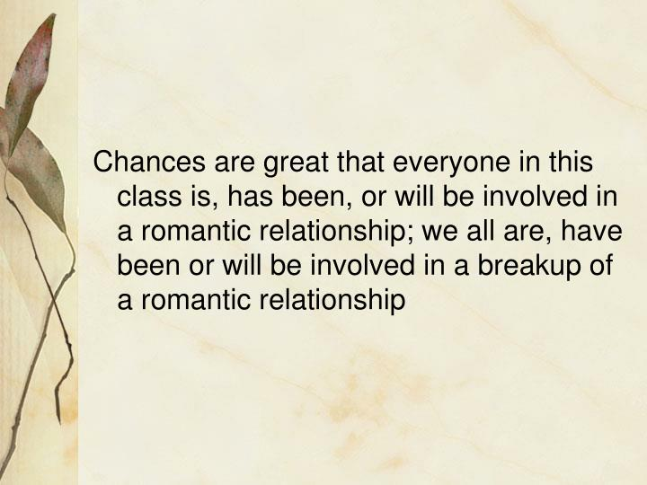Chances are great that everyone in this class is, has been, or will be involved in a romantic relati...