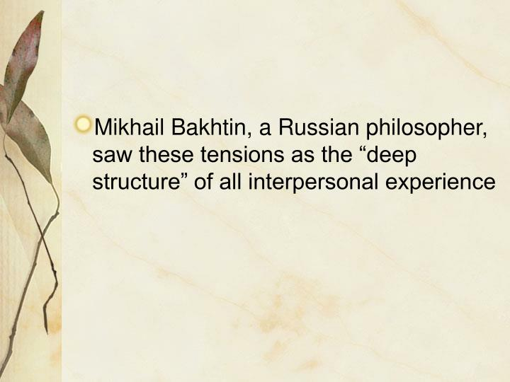 "Mikhail Bakhtin, a Russian philosopher, saw these tensions as the ""deep structure"" of all interpersonal experience"