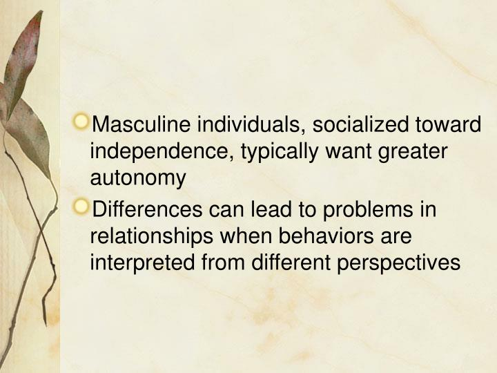 Masculine individuals, socialized toward independence, typically want greater autonomy