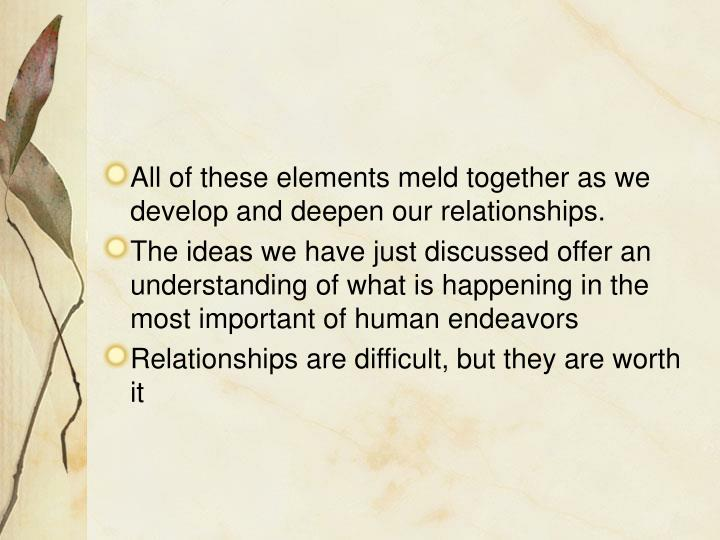 All of these elements meld together as we develop and deepen our relationships.