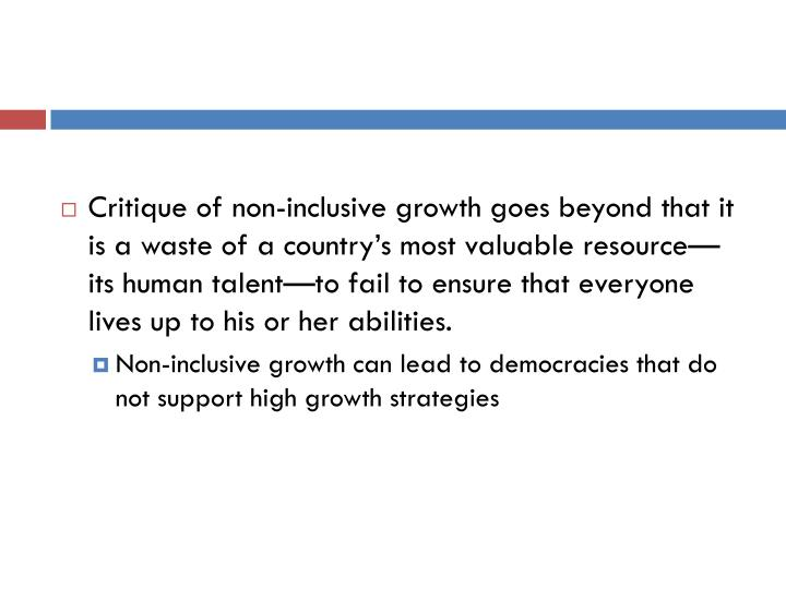 Critique of non-inclusive growth goes beyond that it is a waste of a country's most valuable resource—its human talent—to fail to ensure that everyone lives up to his or her abilities.