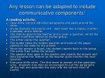 any lesson can be adapted to include communicative components