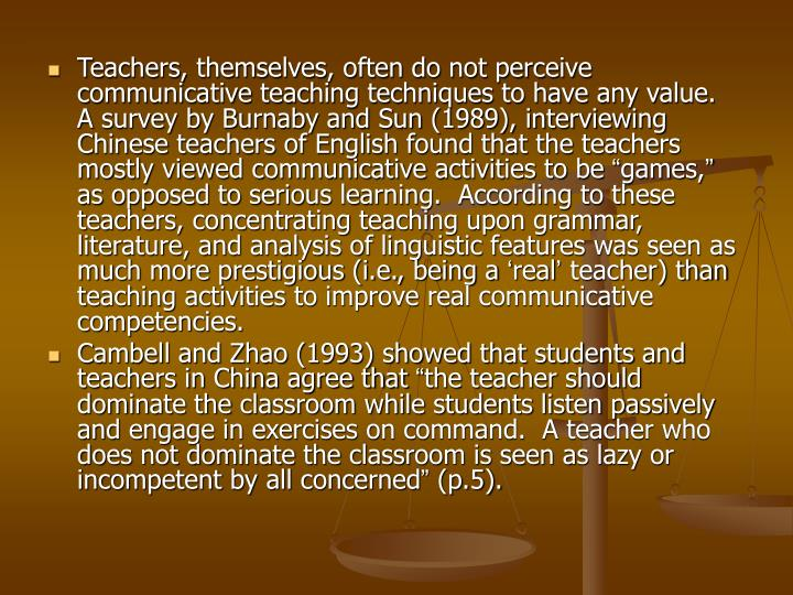 Teachers, themselves, often do not perceive communicative teaching techniques to have any value.  A survey by Burnaby and Sun (1989), interviewing Chinese teachers of English found that the teachers mostly viewed communicative activities to be