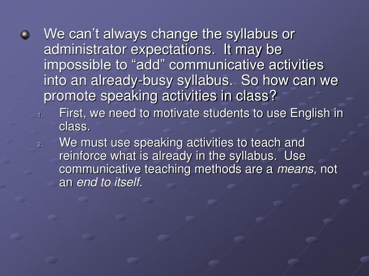 "We can't always change the syllabus or administrator expectations.  It may be impossible to ""add"" communicative activities into an already-busy syllabus.  So how can we promote speaking activities in class?"